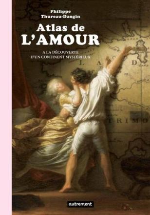 """""""Atlas de l'amour. A la découverte d'un continent mystérieux"""" de Ph. Thureau-Dangin, © Ed. Autrement, 2013"""
